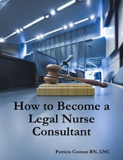 How to Become a Legal Nurse Consultant ebook by Patricia Coonan RN, LNC