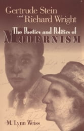 Gertrude Stein and Richard Wright - The Poetics and Politics of Modernism ebook by M. Lynn Weiss