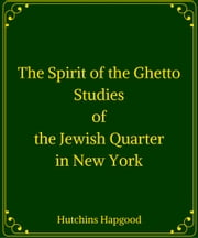 The Spirit of the Ghetto: Studies of the Jewish Quarter in New York ebook by Hutchins Hapgood
