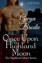 Once Upon a Highland Moon: A Scottish Historical Romance - The Highland Moon Series, #2 ebook by Gwyn Brodie