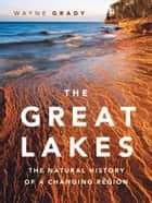 Great Lakes, The - The Natural History of a Changing Region ebook by Wayne Grady, Wayne Grady, Emily Damstra,...