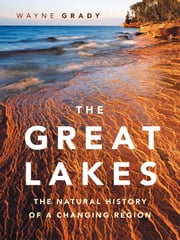 Great Lakes, The - The Natural History of a Changing Region ebook by Wayne Grady,Wayne Grady,Emily Damstra,Bruce Litteljohn