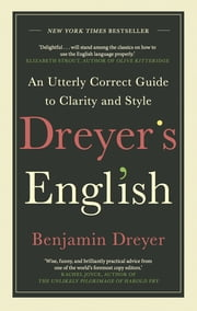 Dreyer's English: An Utterly Correct Guide to Clarity and Style - The UK Edition ebook by Benjamin Dreyer