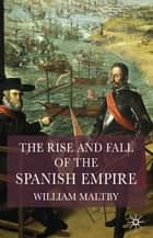 The Rise and Fall of the Spanish Empire ebook by Professor William S. Maltby