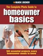 Black & Decker The Complete Photo Guide Homeowner Basics: 100 Essential Projects Every Homeowner Needs to Know ebook by Jodie Carter,Matthew Palmer,Steve Wilson,Jerri Farris,David Griffin