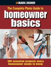 Black & Decker The Complete Photo Guide Homeowner Basics: 100 Essential Projects Every Homeowner Needs to Know - 100 Essential Projects Every Homeowner Needs to Know ebook by Jodie Carter,Matthew Palmer,Steve Wilson,Jerri Farris,David Griffin