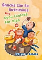 Snacks Can Be Nutritious and Good Choices for Kids ebook by