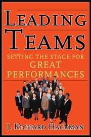 Leading Teams - Setting the Stage for Great Performances ebook by J. Richard Hackman