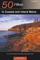Explorer's Guide 50 Hikes in Coastal and Inland Maine: From the Burnt Meadow Mountains to Maine's Bold Coast (Fourth Edition) ebook by John Gibson