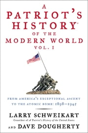 A Patriot's History® of the Modern World, Vol. I - From America's Exceptional Ascent to the Atomic Bomb: 1898-1945 ebook by Larry Schweikart,Dave Dougherty