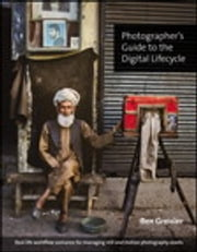 Photographer's Guide to the Digital Lifecycle - Real-life workflow scenarios for managing still and motion photography assets ebook by Ben Greisler