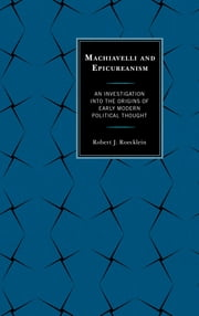 Machiavelli and Epicureanism - An Investigation into the Origins of Early Modern Political Thought ebook by Robert J. Roecklein
