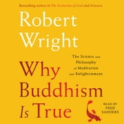 Why Buddhism is True - The Science and Philosophy of Meditation and Enlightenment audiobook by Robert Wright