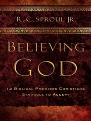 Believing God: 12 Promises Christians Struggle to Accept ebook by R.C. Sproul Jr.
