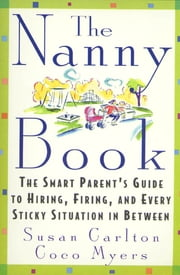 The Nanny Book - The Smart Parent's Guide to Hiring, Firing, and Every Sticky Situation in Between ebook by Susan Carlton,Coco Myers
