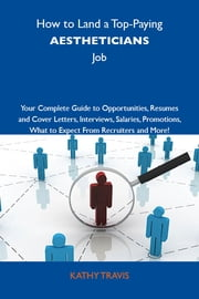 How to Land a Top-Paying Aestheticians Job: Your Complete Guide to Opportunities, Resumes and Cover Letters, Interviews, Salaries, Promotions, What to Expect From Recruiters and More ebook by Travis Kathy