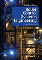 Boiler Control Systems Engineering, Second Edition ebook by G.F. (Jerry) Gilman