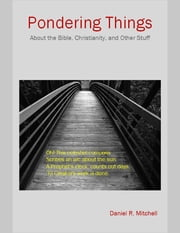 Pondering Things: About the Bible, Christianity, and Other Stuff. ebook by Daniel Mitchell