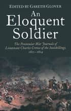 An Eloquent Soldier - The Peninsular War Journals of Lieutenant Charles Crowe of the Inniskillings, 1812-14 ebook by Gareth Glover
