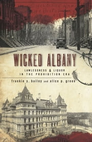Wicked Albany - Lawlessness & Liquor in the Prohibition Era ebook by Frankie Y. Bailey,Alice P. Green