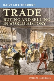 Daily Life through Trade: Buying and Selling in World History - Buying and Selling in World History ebook by James M. Anderson