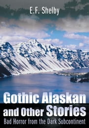 Gothic Alaskan and Other Stories - Bad Horror from the Dark Subcontinent ebook by E.F. Shelby