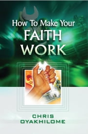 How To Make Your Faith Work ebook by Pastor Chris Oyakhilome PhD