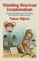 Debating American Exceptionalism - Empire and Democracy in the Wake of the Spanish-American War ebook by F. Hilfrich