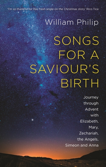 Songs for a Saviour's Birth - Journey Through Advent with Elizabeth, Mary, Zechariah, the Angels, Simeon and Anna ebook by William Philip
