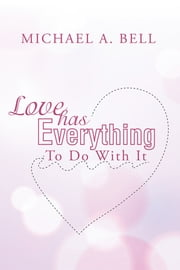 Love Has Everything To Do With It ebook by Michael A. Bell