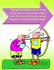 The Sport of Archery: What Is Archery? Archery Lessons On How to Make a Bow and Arrow, the History of Archery, Best Archery Equipment and Tips On Hitting the Target - A Quick Start Guide on How to Become an Expert in Archery ebook by Andrew Harrison