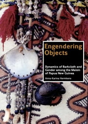 Engendering Objects: Dynamics of Barkcloth and Gender among the Maisin of Papua New Guinea ebook by Hermkens, Anna-Karina