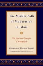 The Middle Path of Moderation in Islam - The Qur'anic Principle of Wasatiyyah ebook by Mohammad Hashim Kamali, Tariq Ramadan