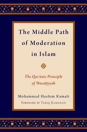 The Middle Path of Moderation in Islam - The Qur'anic Principle of Wasatiyyah ebook by Mohammad Hashim Kamali,Tariq Ramadan