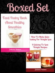 Box Set: How To Make Juice Fasting For Weight Loss: 11 Juicing To Lose Weight Recipes + Food Poetry Book Healthy Smoothies ebook by Juliana Baldec