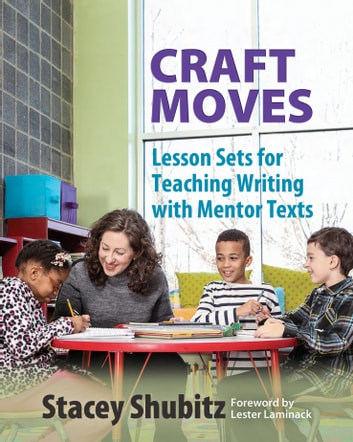 Craft Moves - Lesson Sets for Teaching Writing with Mentor Texts ebook by Stacey Shubitz