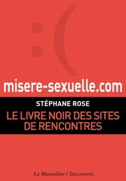 Misere-sexuelle.com. Le livre noir des sites de rencontres ebook by Stephane Rose