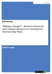 'Making a change?!' - Between Grassroots and Commercialisation in Contemporary American Rap Music - Between Grassroots and Commercialisation in Contemporary American Rap Music ebook by Karl Kovacs