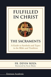 Fulfilled in Christ: The Sacraments. A Guide to Symbols and Types in the Bible and Tradition ebook by Fr. Devin Roza,Scott Hahn