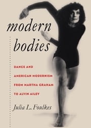 Modern Bodies - Dance and American Modernism from Martha Graham to Alvin Ailey ebook by Julia L. Foulkes