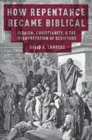 How Repentance Became Biblical: Judaism, Christianity, and the Interpretation of Scripture ebook by David A. Lambert