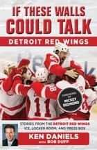 If These Walls Could Talk: Detroit Red Wings - Stories from the Detroit Red Wings Ice, Locker Room, and Press Box ebook by Ken Daniels, Bob Duff, Mickey Redmond
