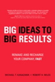 BIG Ideas to BIG Results - Remake and Recharge Your Company, Fast ebook by Robert H. Miles,Michael T. Kanazawa