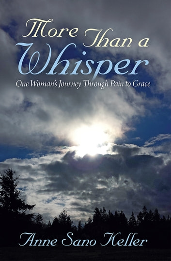 More Than a Whisper - One Woman's Journey Through Pain to Grace ebook by Anne Sano Keller