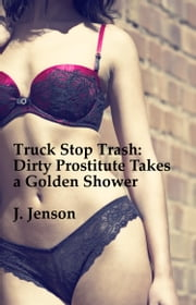 Truck Stop Trash: Dirty Prostitute Takes a Golden Shower ebook by J. Jenson