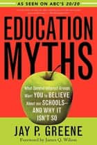 Education Myths - What Special Interest Groups Want You to Believe About Our Schools--And Why It Isn't So ebook by Jay P. Greene