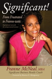 Significant! From Frustrated To Franne-tastic. Inspirational Stories For The Entrepreneurial Woman. ebook by Franne McNeal