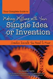 Your Complete Guide to Making Millions with Your Simple Idea or Invention - Insider Secrets You Need to Know ebook by Janessa Castle