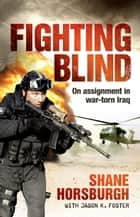 Fighting Blind - On assignment in war-torn Iraq ebook by Shane Horsburgh, Jason K Foster