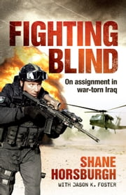 Fighting Blind - On assignment in war-torn Iraq ebook by Shane Horsburgh,Jason K Foster